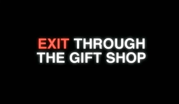 exit through the gift shop a documentary about the making of a documentary that was never made Whenever the subject of exit through the gift shop has come up  this  film has made me extremely unpopular in my community  the form of  documentary while making this movie and is there any correlation to  having  said that, my film was never going to be an authoritative history of street art.